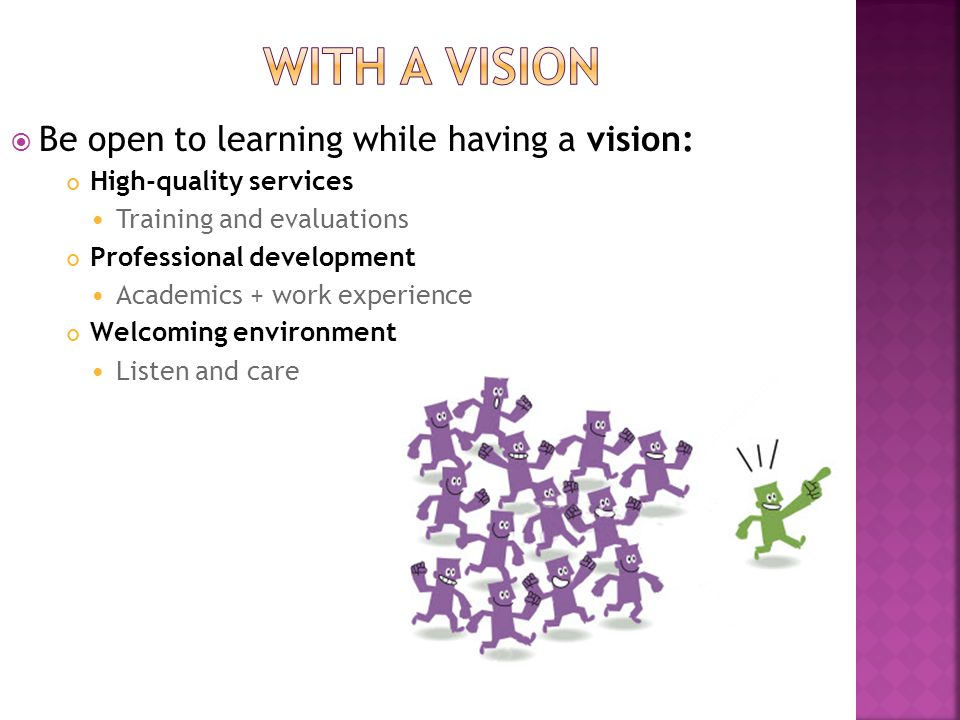  Be open to learning while having a vision: High-quality services Training and evaluations Professional development Academics + work experience Welco