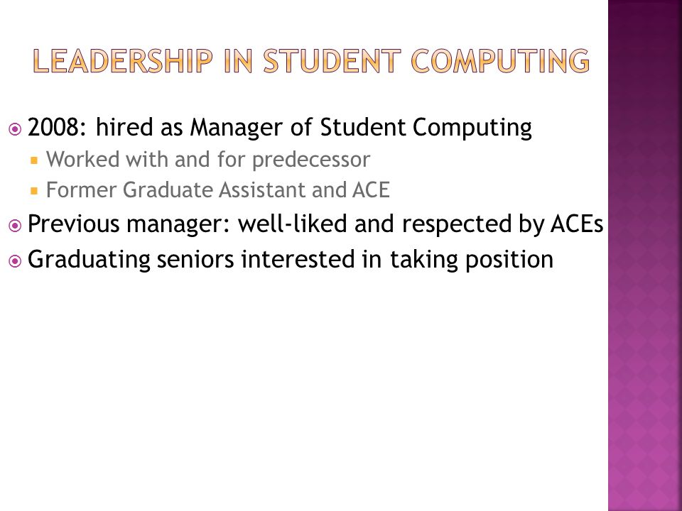  2008: hired as Manager of Student Computing  Worked with and for predecessor  Former Graduate Assistant and ACE  Previous manager: well-liked and