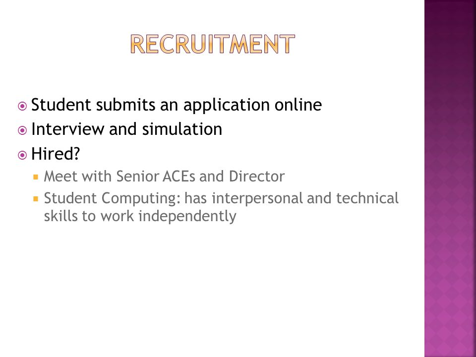  Student submits an application online  Interview and simulation  Hired?  Meet with Senior ACEs and Director  Student Computing: has interpersona