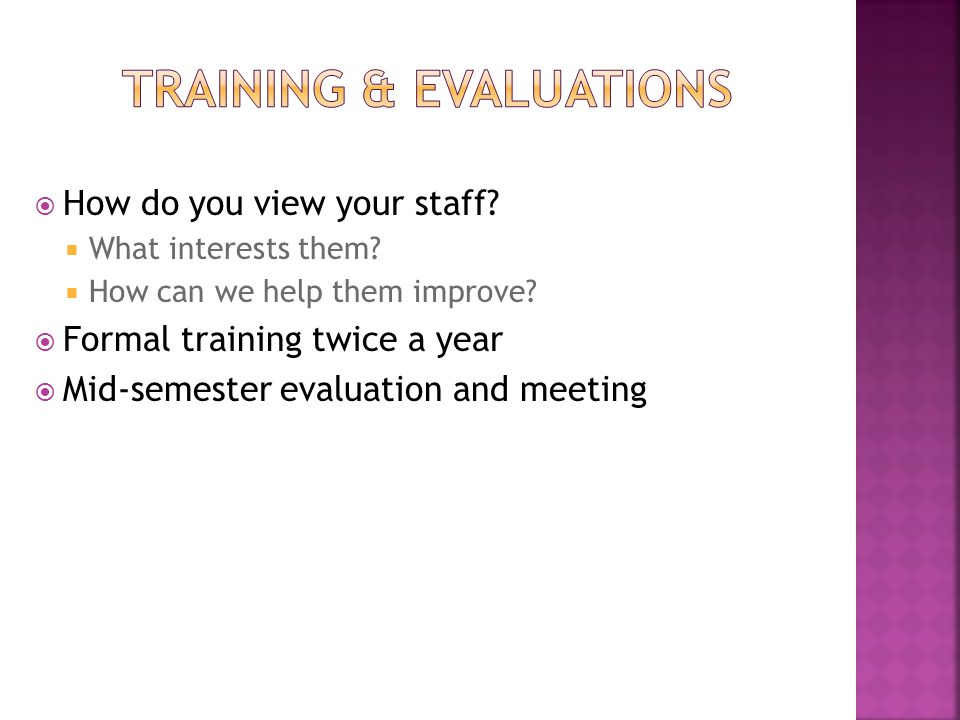 How do you view your staff?  What interests them?  How can we help them improve?  Formal training twice a year  Mid-semester evaluation and meet