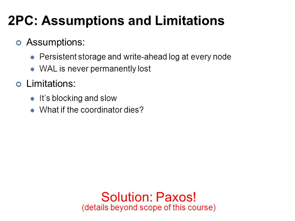 2PC: Assumptions and Limitations Assumptions: Persistent storage and write-ahead log at every node WAL is never permanently lost Limitations: It's blocking and slow What if the coordinator dies.