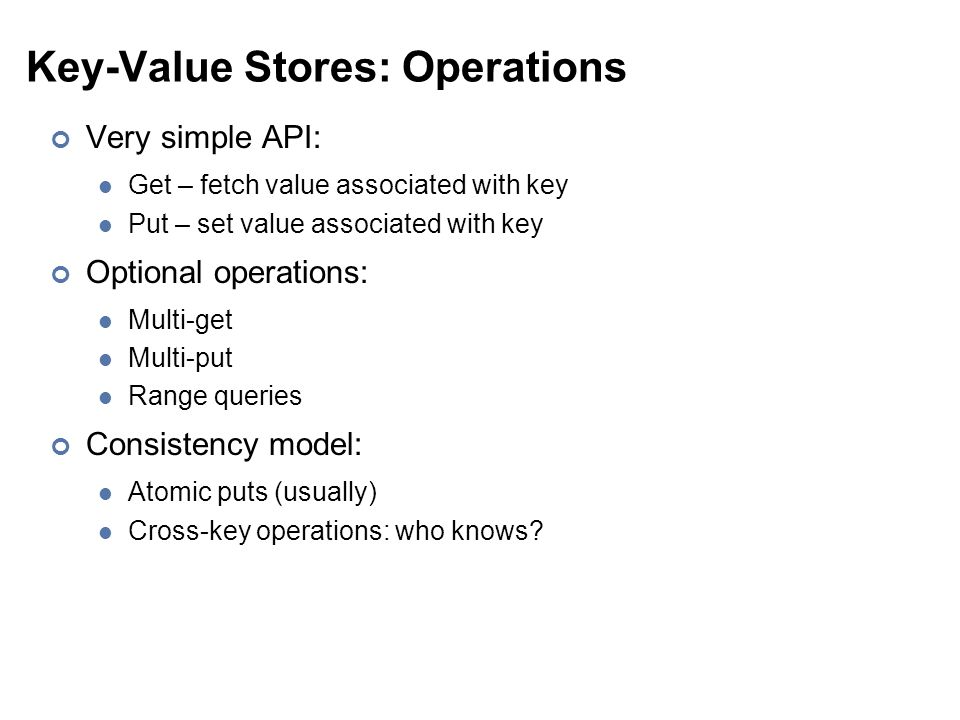 Key-Value Stores: Operations Very simple API: Get – fetch value associated with key Put – set value associated with key Optional operations: Multi-get