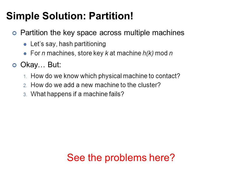 Simple Solution: Partition! Partition the key space across multiple machines Let's say, hash partitioning For n machines, store key k at machine h(k)
