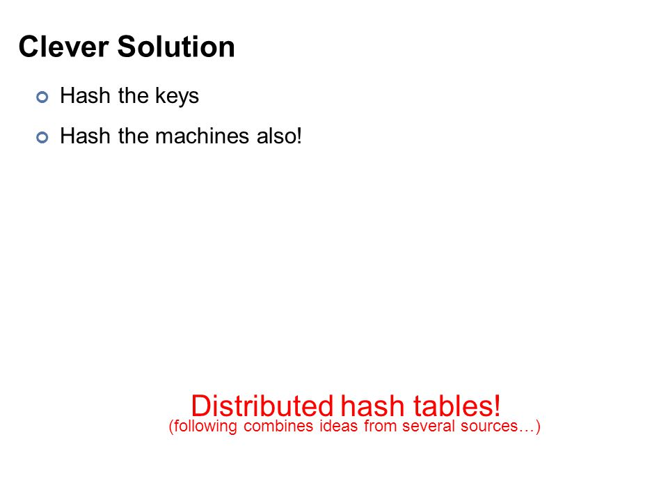 Clever Solution Hash the keys Hash the machines also! Distributed hash tables! (following combines ideas from several sources…)