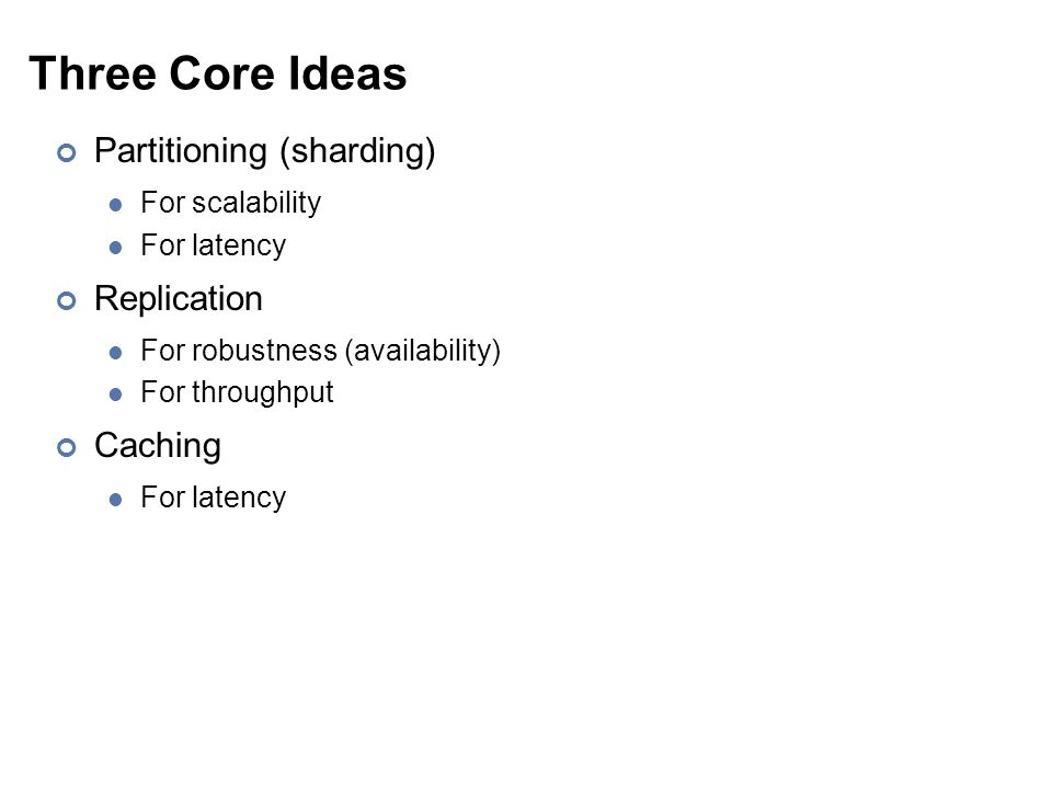 Three Core Ideas Partitioning (sharding) For scalability For latency Replication For robustness (availability) For throughput Caching For latency