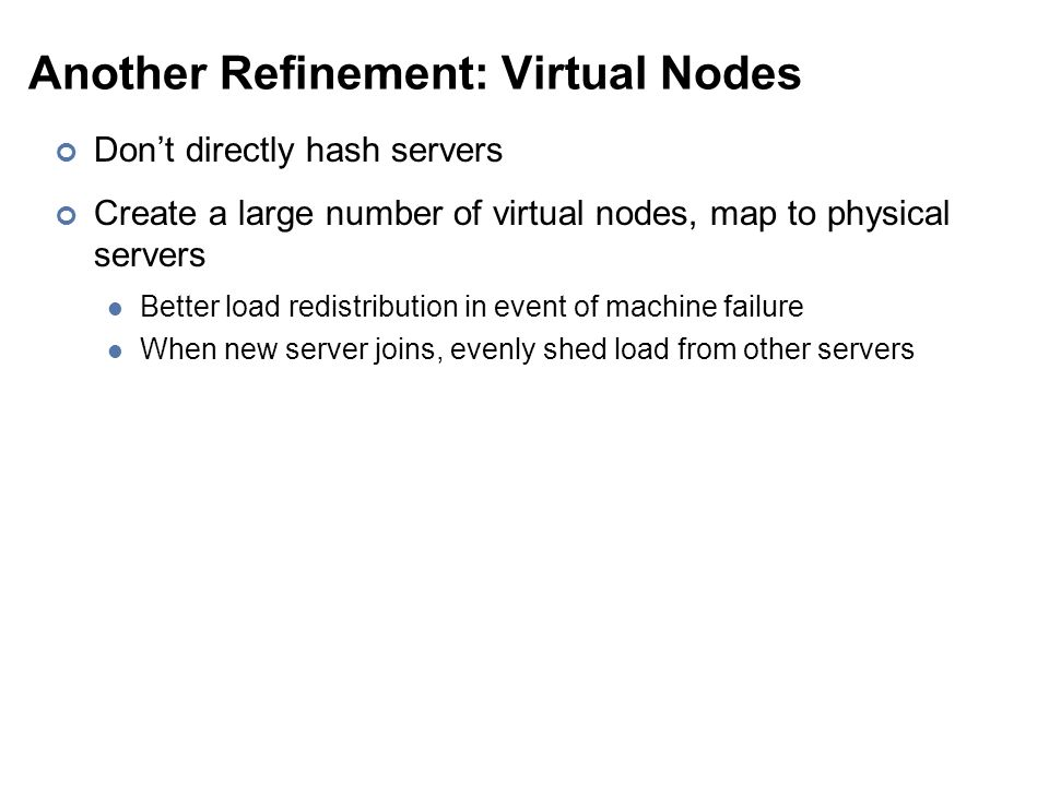 Another Refinement: Virtual Nodes Don't directly hash servers Create a large number of virtual nodes, map to physical servers Better load redistribution in event of machine failure When new server joins, evenly shed load from other servers
