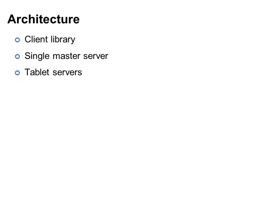 Architecture Client library Single master server Tablet servers