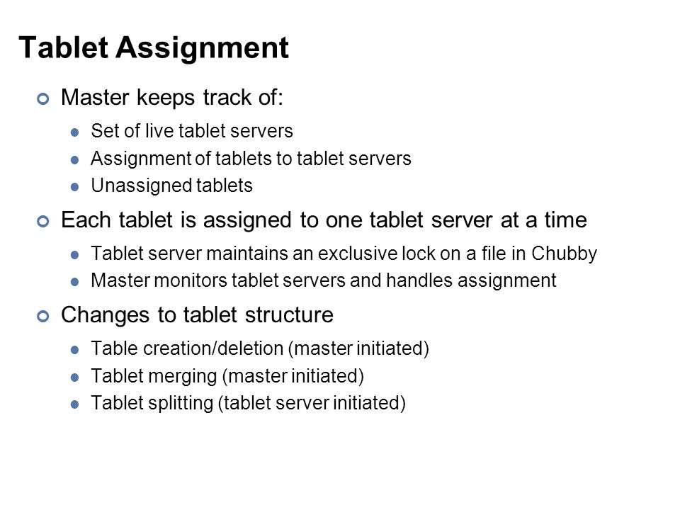 Tablet Assignment Master keeps track of: Set of live tablet servers Assignment of tablets to tablet servers Unassigned tablets Each tablet is assigned to one tablet server at a time Tablet server maintains an exclusive lock on a file in Chubby Master monitors tablet servers and handles assignment Changes to tablet structure Table creation/deletion (master initiated) Tablet merging (master initiated) Tablet splitting (tablet server initiated)