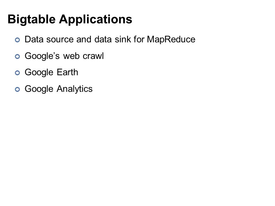 Bigtable Applications Data source and data sink for MapReduce Google's web crawl Google Earth Google Analytics