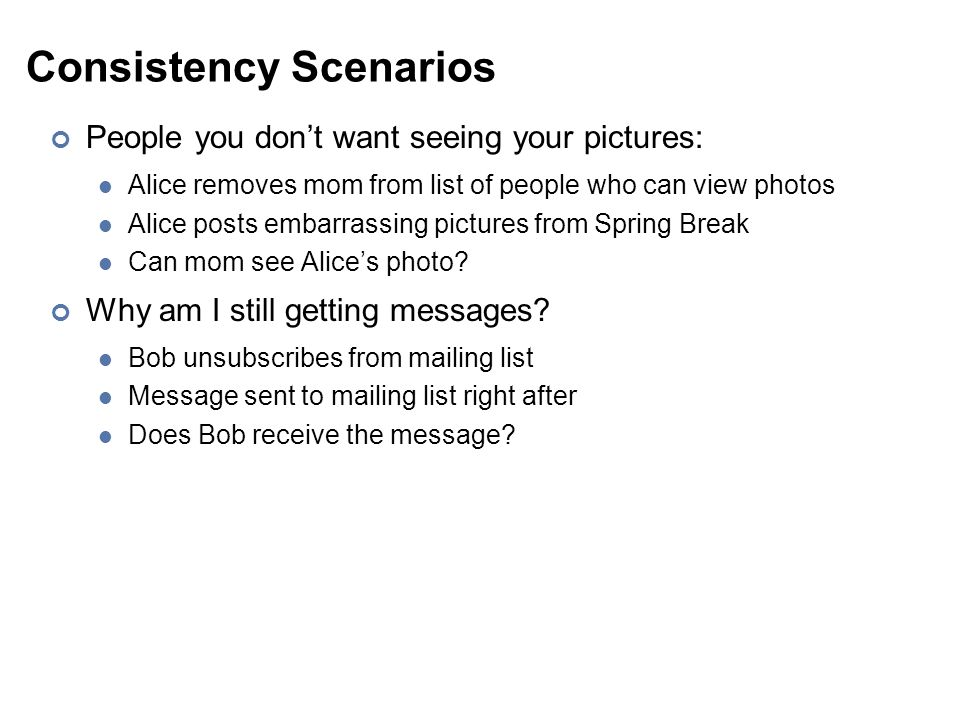 Consistency Scenarios People you don't want seeing your pictures: Alice removes mom from list of people who can view photos Alice posts embarrassing pictures from Spring Break Can mom see Alice's photo.