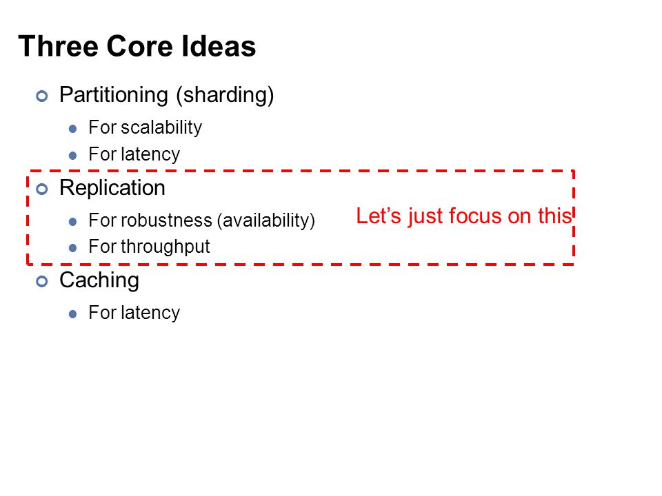 Three Core Ideas Partitioning (sharding) For scalability For latency Replication For robustness (availability) For throughput Caching For latency Let'