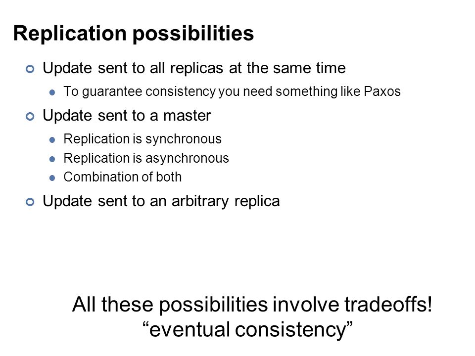Replication possibilities Update sent to all replicas at the same time To guarantee consistency you need something like Paxos Update sent to a master Replication is synchronous Replication is asynchronous Combination of both Update sent to an arbitrary replica All these possibilities involve tradeoffs.