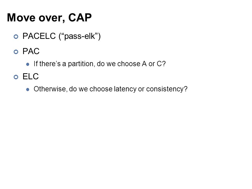 """Move over, CAP PACELC (""""pass-elk"""") PAC If there's a partition, do we choose A or C? ELC Otherwise, do we choose latency or consistency?"""