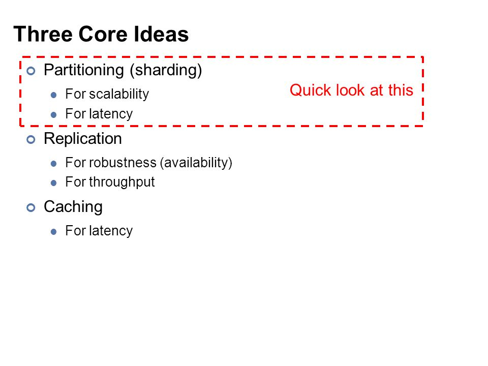 Three Core Ideas Partitioning (sharding) For scalability For latency Replication For robustness (availability) For throughput Caching For latency Quick look at this