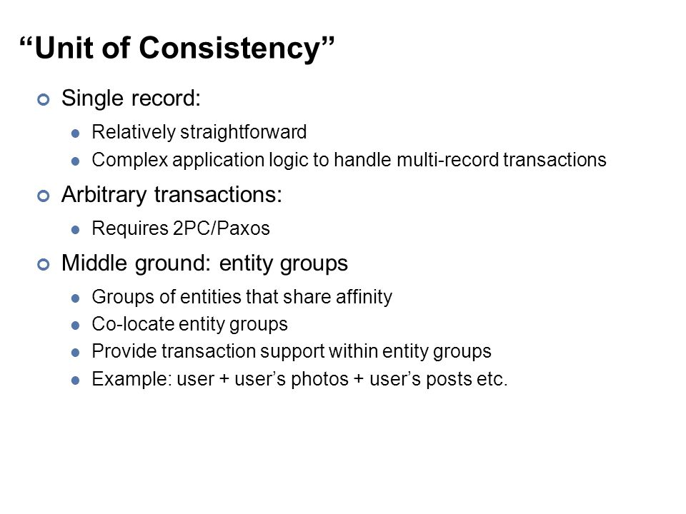 Unit of Consistency Single record: Relatively straightforward Complex application logic to handle multi-record transactions Arbitrary transactions: Requires 2PC/Paxos Middle ground: entity groups Groups of entities that share affinity Co-locate entity groups Provide transaction support within entity groups Example: user + user's photos + user's posts etc.