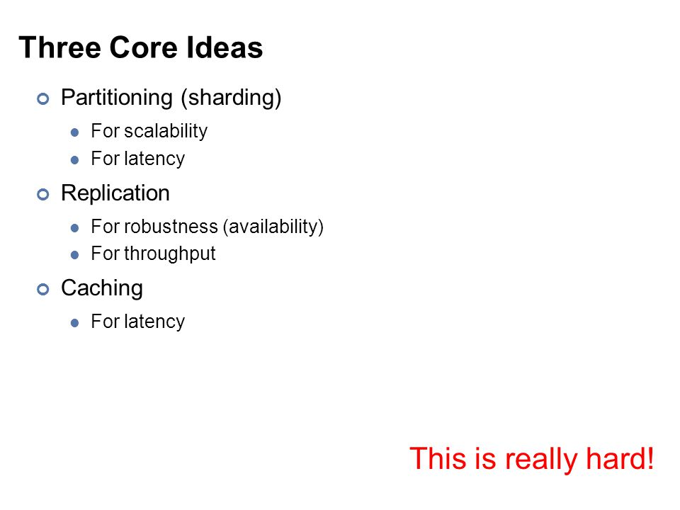 Three Core Ideas Partitioning (sharding) For scalability For latency Replication For robustness (availability) For throughput Caching For latency This