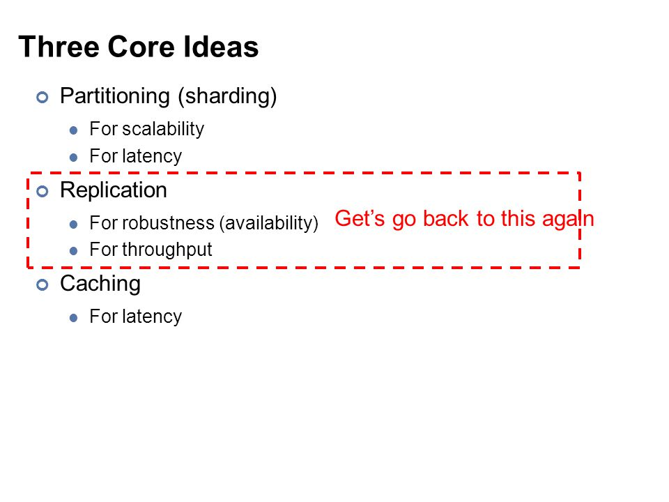 Three Core Ideas Partitioning (sharding) For scalability For latency Replication For robustness (availability) For throughput Caching For latency Get's go back to this again