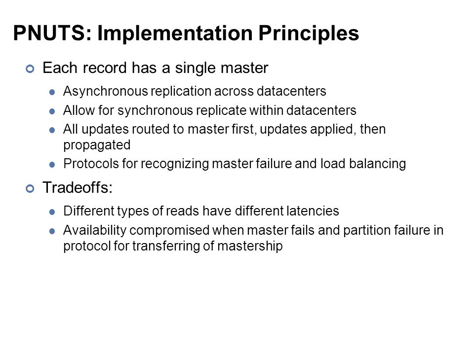 PNUTS: Implementation Principles Each record has a single master Asynchronous replication across datacenters Allow for synchronous replicate within datacenters All updates routed to master first, updates applied, then propagated Protocols for recognizing master failure and load balancing Tradeoffs: Different types of reads have different latencies Availability compromised when master fails and partition failure in protocol for transferring of mastership