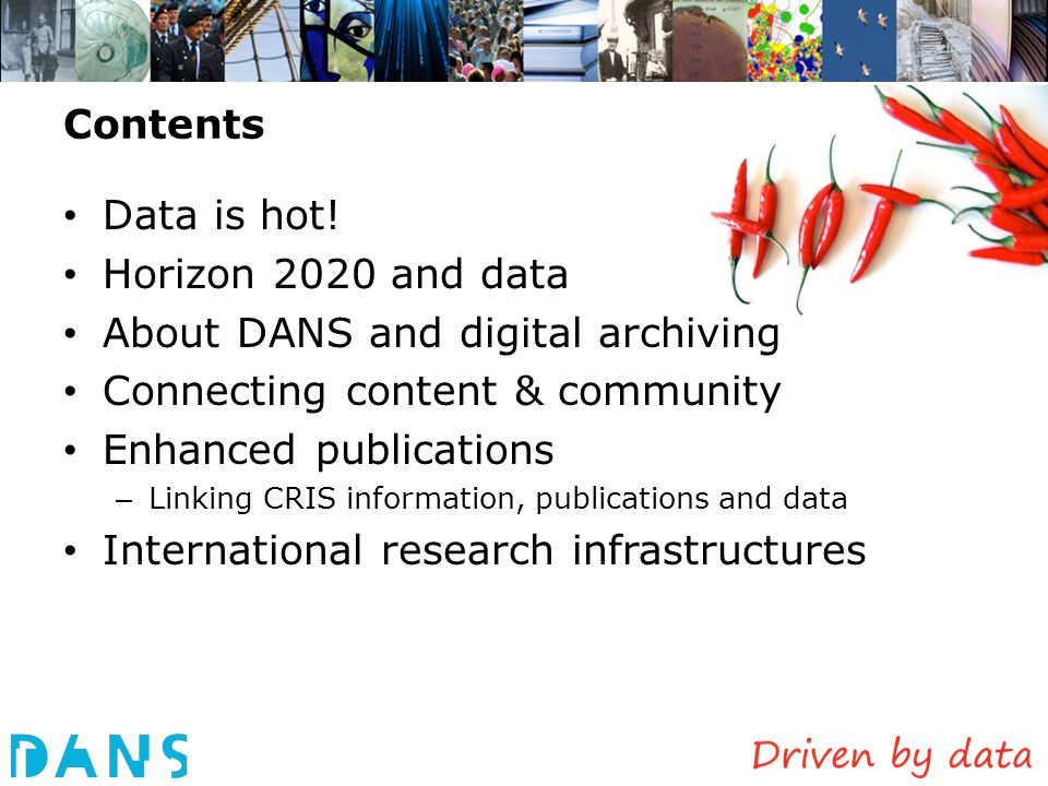 Data archiving at universities: front office – back office model Collaboration DANS – University Libraries – DANS: long-term archiving of research data (like e-depot of National Library for publications ), providing expertise, training, standards – University libraries: data lab services (VRE, repository) for local researchers Starting with Delft, Leiden, Wageningen, … Challenges to archive data from University repositories: – Explored in Podium Plus project (SURF Share) – Auto-ingest from Dataverses – Stumbling blocks not technical, but organizational/juridical – IPR issues can be solved if universities, researchers and funders agree