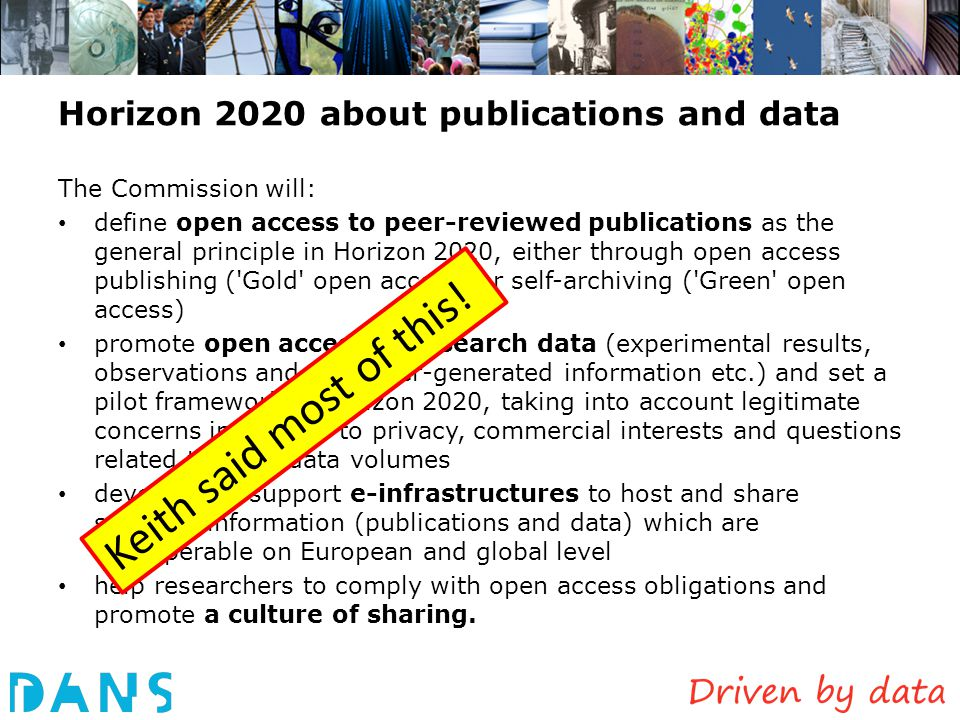 Enhanced publications: approaches At DANS/Narcis: so far restricted to publications and data in Dutch academic repositories Our wish: – expand to publications in whatever form, published by commercial publishers as well – Link-up with international partners and initiatives (OpenAIRE) Other approaches: – DataCite: link data to articles using DOI – Pangaea: data publishing as a data journal – Dryad: international repository of data underlying peer- reviewed articles in the basic and applied biosciences – Linked open data: semi-automatically generated links – Leen Breure: typology of 80 types of Enhanced Publications - http://xposre.nl/ http://xposre.nl/