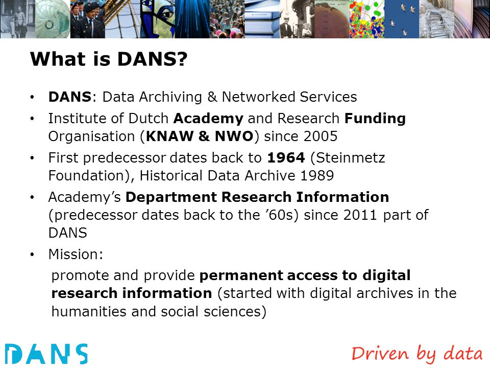 What is DANS? DANS: Data Archiving & Networked Services Institute of Dutch Academy and Research Funding Organisation (KNAW & NWO) since 2005 First pre