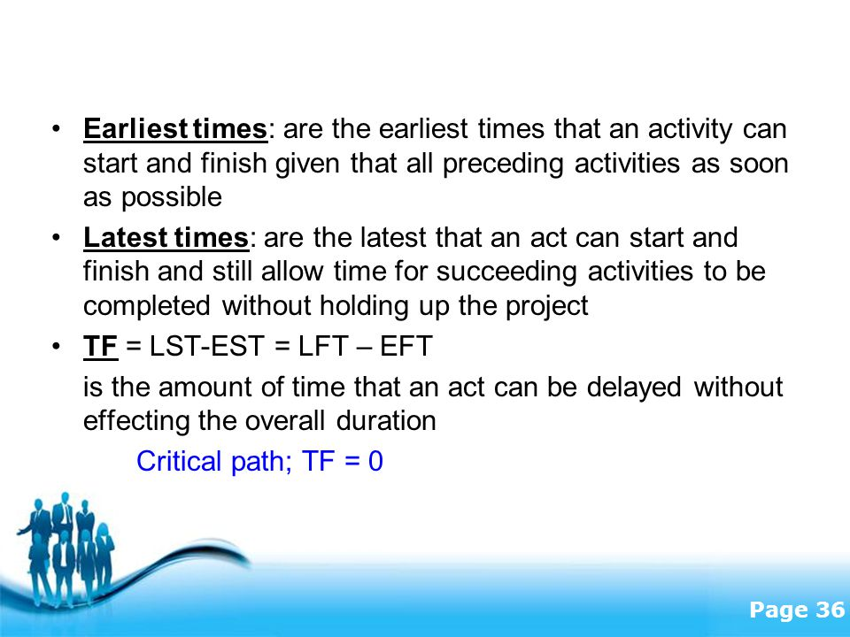Free Powerpoint Templates Page 36 Earliest times: are the earliest times that an activity can start and finish given that all preceding activities as soon as possible Latest times: are the latest that an act can start and finish and still allow time for succeeding activities to be completed without holding up the project TF = LST-EST = LFT – EFT is the amount of time that an act can be delayed without effecting the overall duration Critical path; TF = 0