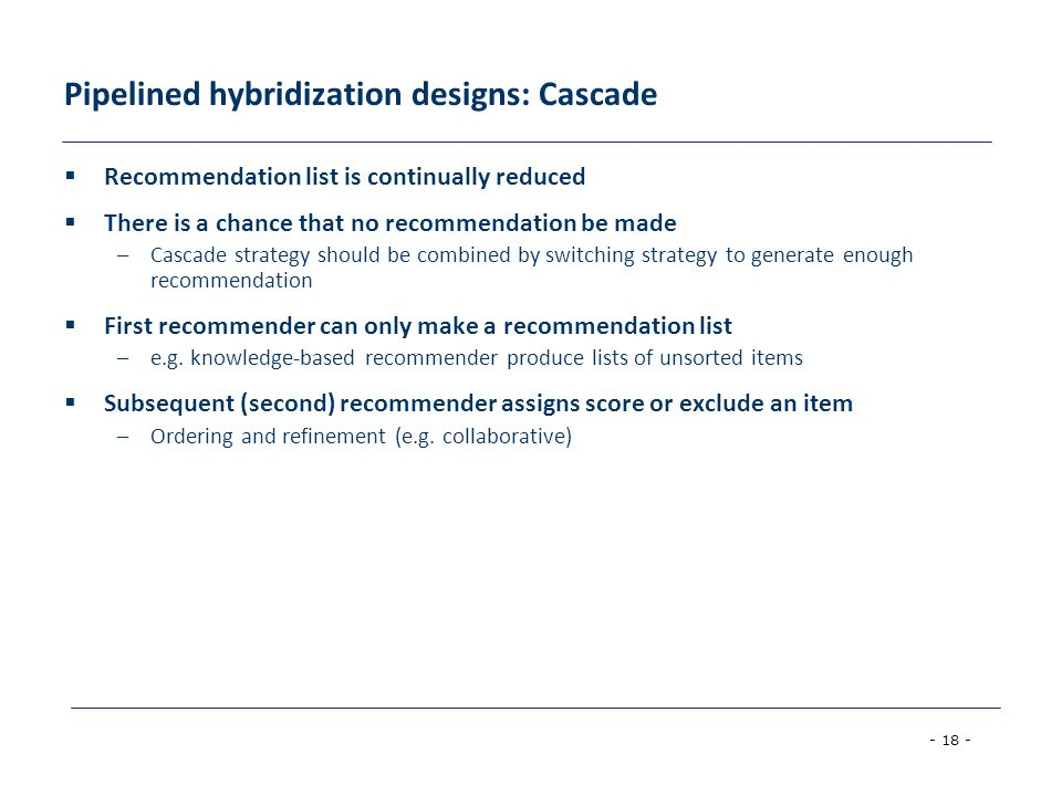 - 18 - Pipelined hybridization designs: Cascade  Recommendation list is continually reduced  There is a chance that no recommendation be made –Casca