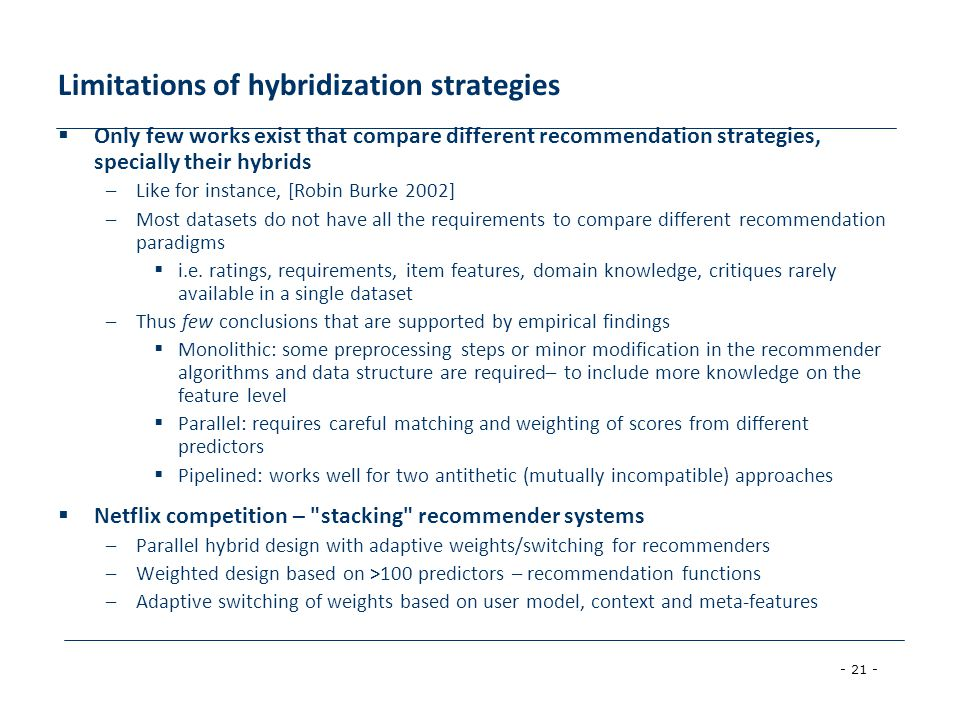 - 21 - Limitations of hybridization strategies  Only few works exist that compare different recommendation strategies, specially their hybrids –Like for instance, [Robin Burke 2002] –Most datasets do not have all the requirements to compare different recommendation paradigms  i.e.