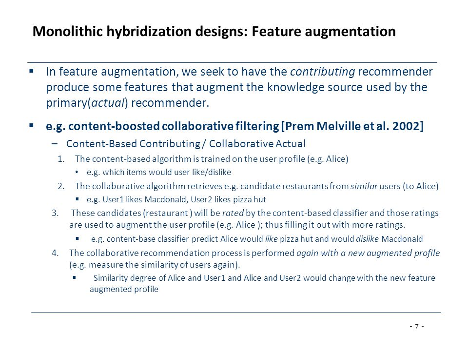- 7 - Monolithic hybridization designs: Feature augmentation  In feature augmentation, we seek to have the contributing recommender produce some features that augment the knowledge source used by the primary(actual) recommender.