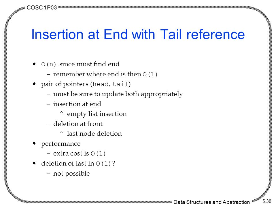 COSC 1P03 Data Structures and Abstraction 5.38 Insertion at End with Tail reference  O(n) since must find end  remember where end is then O(1)  pair of pointers ( head, tail )  must be sure to update both appropriately  insertion at end  empty list insertion  deletion at front  last node deletion  performance  extra cost is O(1)  deletion of last in O(1) .