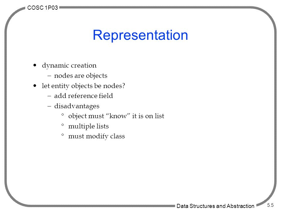 COSC 1P03 Data Structures and Abstraction 5.5 Representation  dynamic creation  nodes are objects  let entity objects be nodes.