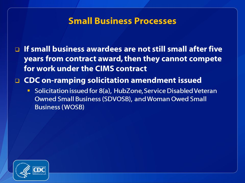 Small Business Processes  If small business awardees are not still small after five years from contract award, then they cannot compete for work unde