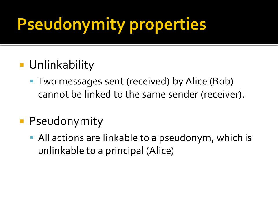  Unlinkability  Two messages sent (received) by Alice (Bob) cannot be linked to the same sender (receiver).