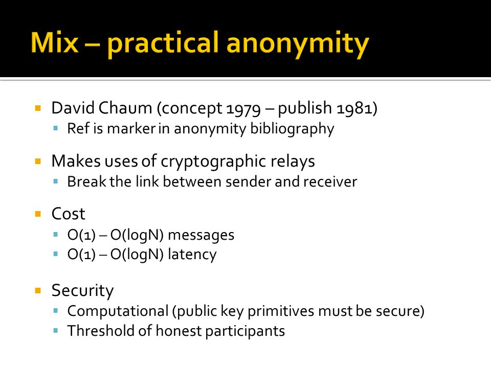  David Chaum (concept 1979 – publish 1981)  Ref is marker in anonymity bibliography  Makes uses of cryptographic relays  Break the link between sender and receiver  Cost  O(1) – O(logN) messages  O(1) – O(logN) latency  Security  Computational (public key primitives must be secure)  Threshold of honest participants