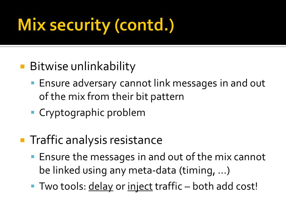  Bitwise unlinkability  Ensure adversary cannot link messages in and out of the mix from their bit pattern  Cryptographic problem  Traffic analysis resistance  Ensure the messages in and out of the mix cannot be linked using any meta-data (timing,...)  Two tools: delay or inject traffic – both add cost!