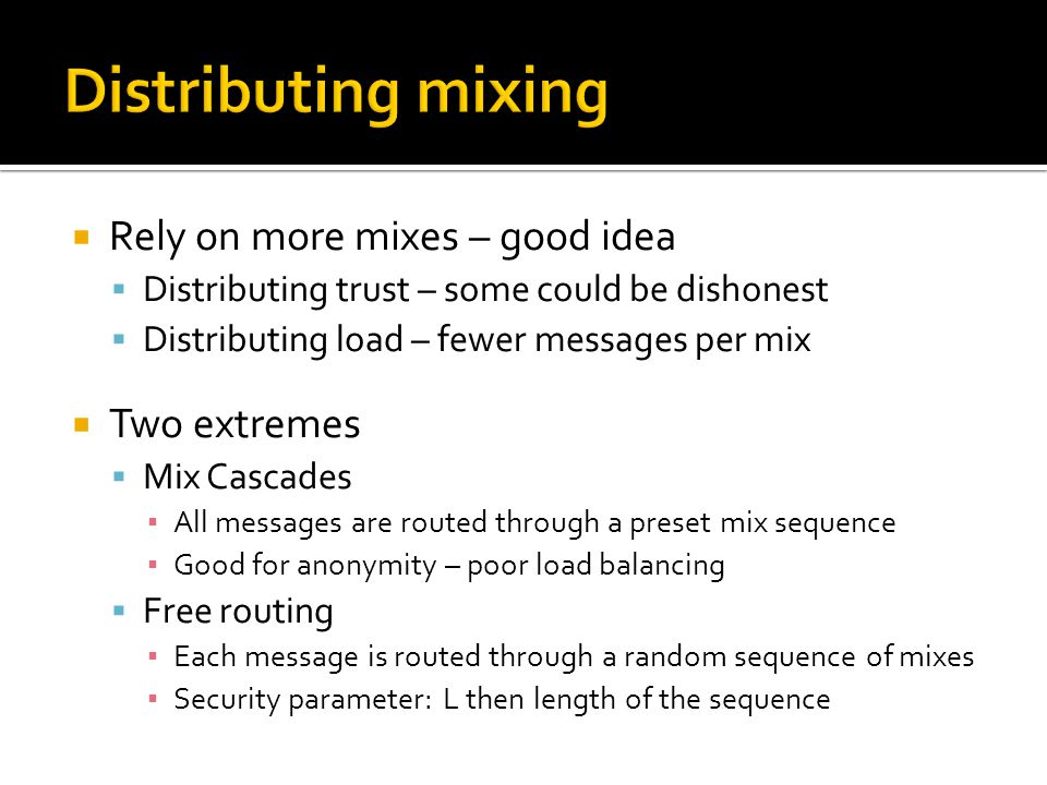  Rely on more mixes – good idea  Distributing trust – some could be dishonest  Distributing load – fewer messages per mix  Two extremes  Mix Cascades ▪ All messages are routed through a preset mix sequence ▪ Good for anonymity – poor load balancing  Free routing ▪ Each message is routed through a random sequence of mixes ▪ Security parameter: L then length of the sequence