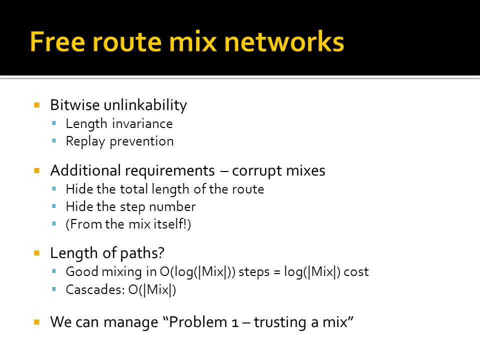  Bitwise unlinkability  Length invariance  Replay prevention  Additional requirements – corrupt mixes  Hide the total length of the route  Hide the step number  (From the mix itself!)  Length of paths.