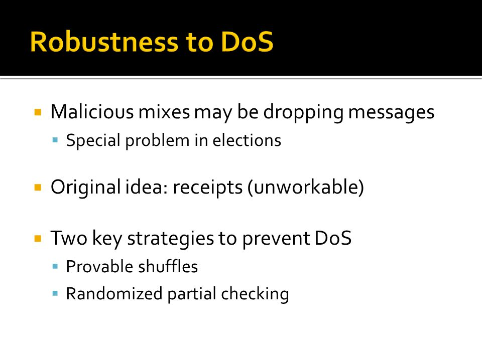  Malicious mixes may be dropping messages  Special problem in elections  Original idea: receipts (unworkable)  Two key strategies to prevent DoS  Provable shuffles  Randomized partial checking