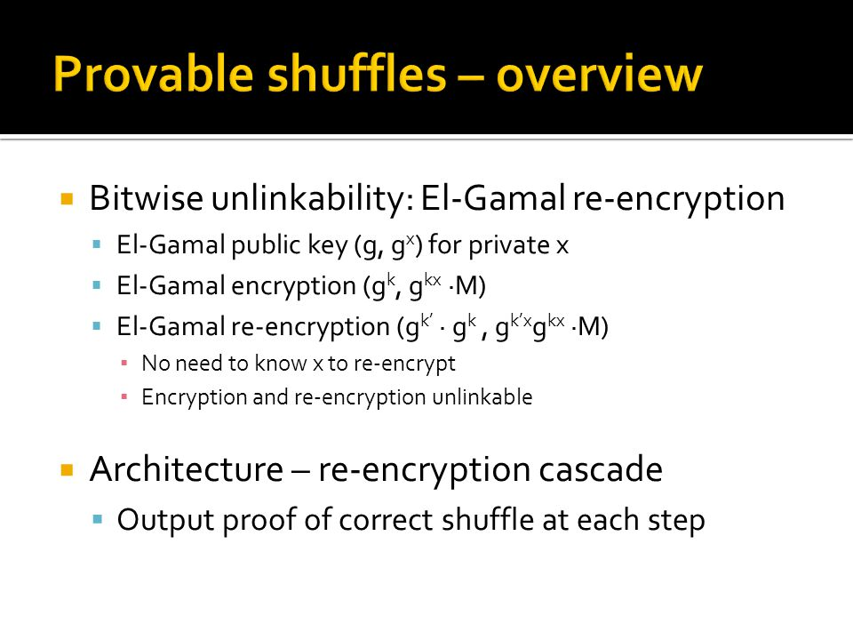  Bitwise unlinkability: El-Gamal re-encryption  El-Gamal public key (g, g x ) for private x  El-Gamal encryption (g k, g kx ∙M)  El-Gamal re-encryption (g k' ∙ g k, g k'x g kx ∙M) ▪ No need to know x to re-encrypt ▪ Encryption and re-encryption unlinkable  Architecture – re-encryption cascade  Output proof of correct shuffle at each step