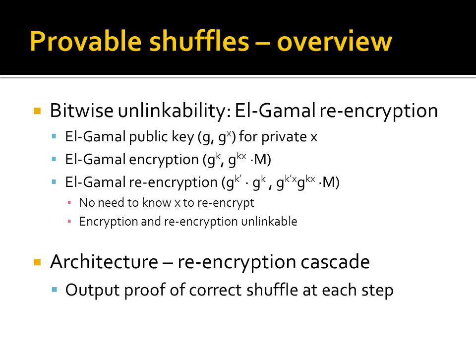  Bitwise unlinkability: El-Gamal re-encryption  El-Gamal public key (g, g x ) for private x  El-Gamal encryption (g k, g kx ∙M)  El-Gamal re-encryption (g k' ∙ g k, g k'x g kx ∙M) ▪ No need to know x to re-encrypt ▪ Encryption and re-encryption unlinkable  Architecture – re-encryption cascade  Output proof of correct shuffle at each step