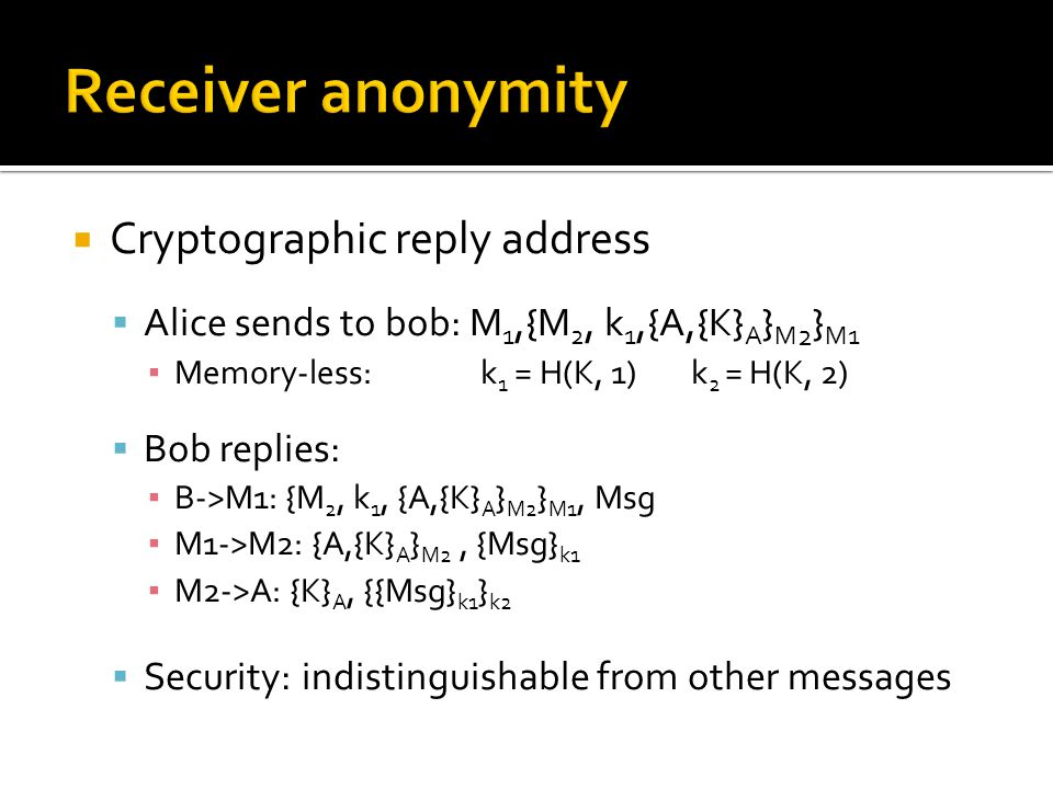  Cryptographic reply address  Alice sends to bob: M 1,{M 2, k 1,{A,{K} A } M 2 } M1 ▪ Memory-less:k 1 = H(K, 1)k 2 = H(K, 2)  Bob replies: ▪ B->M1: {M 2, k 1, {A,{K} A } M2 } M1, Msg ▪ M1->M2: {A,{K} A } M2, {Msg} k1 ▪ M2->A: {K} A, {{Msg} k1 } k2  Security: indistinguishable from other messages
