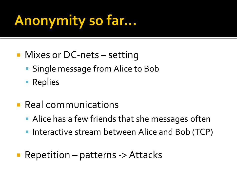  Mixes or DC-nets – setting  Single message from Alice to Bob  Replies  Real communications  Alice has a few friends that she messages often  Interactive stream between Alice and Bob (TCP)  Repetition – patterns -> Attacks
