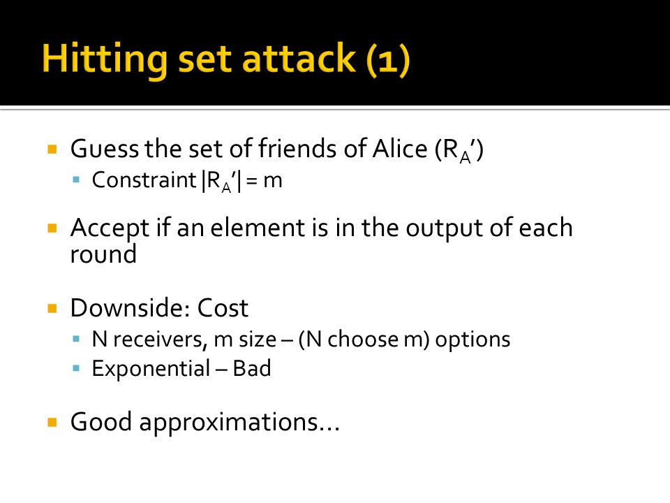  Guess the set of friends of Alice (R A ')  Constraint |R A '| = m  Accept if an element is in the output of each round  Downside: Cost  N receivers, m size – (N choose m) options  Exponential – Bad  Good approximations...