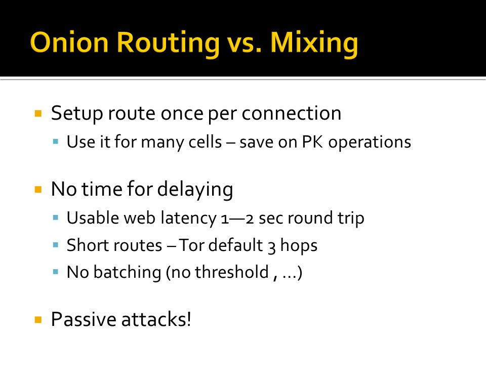  Setup route once per connection  Use it for many cells – save on PK operations  No time for delaying  Usable web latency 1—2 sec round trip  Short routes – Tor default 3 hops  No batching (no threshold,...)  Passive attacks!