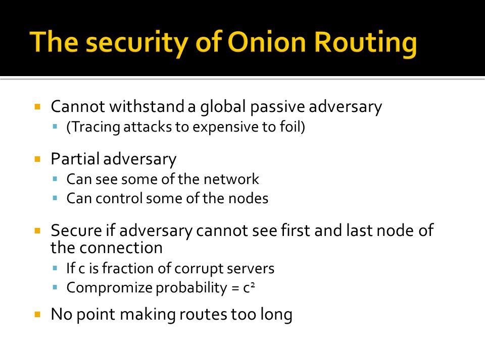  Cannot withstand a global passive adversary  (Tracing attacks to expensive to foil)  Partial adversary  Can see some of the network  Can control some of the nodes  Secure if adversary cannot see first and last node of the connection  If c is fraction of corrupt servers  Compromize probability = c 2  No point making routes too long