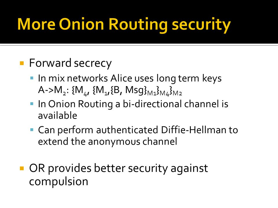  Forward secrecy  In mix networks Alice uses long term keys A->M 2 : {M 4, {M 1,{B, Msg} M1 } M4 } M2  In Onion Routing a bi-directional channel is available  Can perform authenticated Diffie-Hellman to extend the anonymous channel  OR provides better security against compulsion