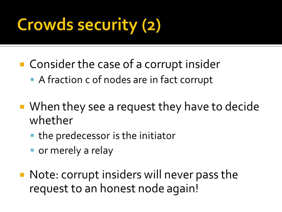  Consider the case of a corrupt insider  A fraction c of nodes are in fact corrupt  When they see a request they have to decide whether  the predecessor is the initiator  or merely a relay  Note: corrupt insiders will never pass the request to an honest node again!