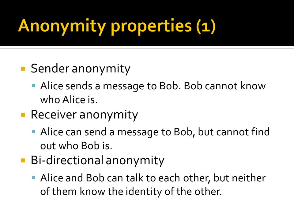  Cryptographic reply address  Alice sends to bob: M 1,{M 2, k 1,{A,{K} A } M 2 } M1 ▪ Memory-less:k 1 = H(K, 1)k 2 = H(K, 2)  Bob replies: ▪ B->M1: {M 2, k 1, {A,{K} A } M2 } M1, Msg ▪ M1->M2: {A,{K} A } M2, {Msg} k1 ▪ M2->A: {K} A, {{Msg} k1 } k2  Security: indistinguishable from other messages
