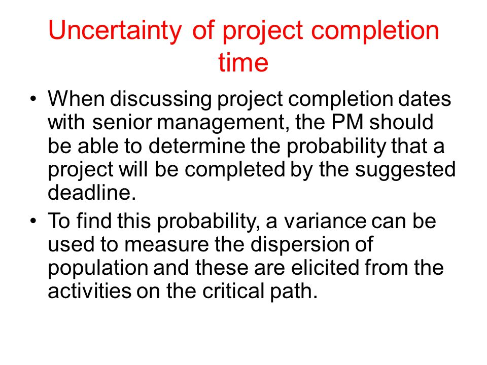 Uncertainty of project completion time When discussing project completion dates with senior management, the PM should be able to determine the probability that a project will be completed by the suggested deadline.