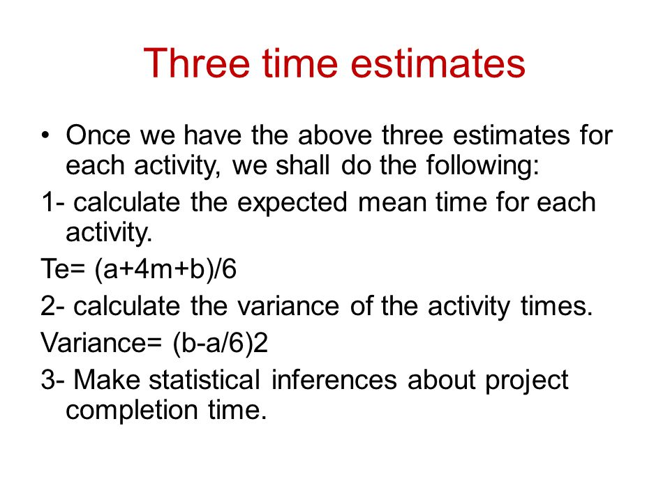 Three time estimates Once we have the above three estimates for each activity, we shall do the following: 1- calculate the expected mean time for each activity.